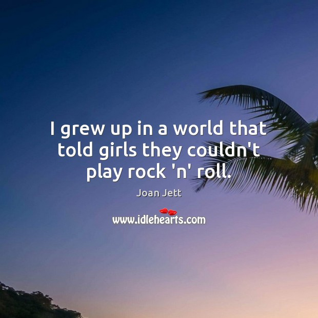 I grew up in a world that told girls they couldn't play rock 'n' roll. Image