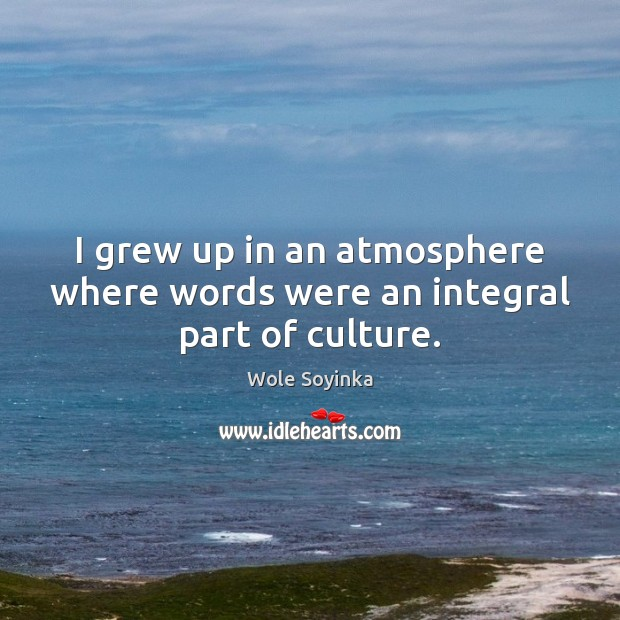 I grew up in an atmosphere where words were an integral part of culture. Wole Soyinka Picture Quote