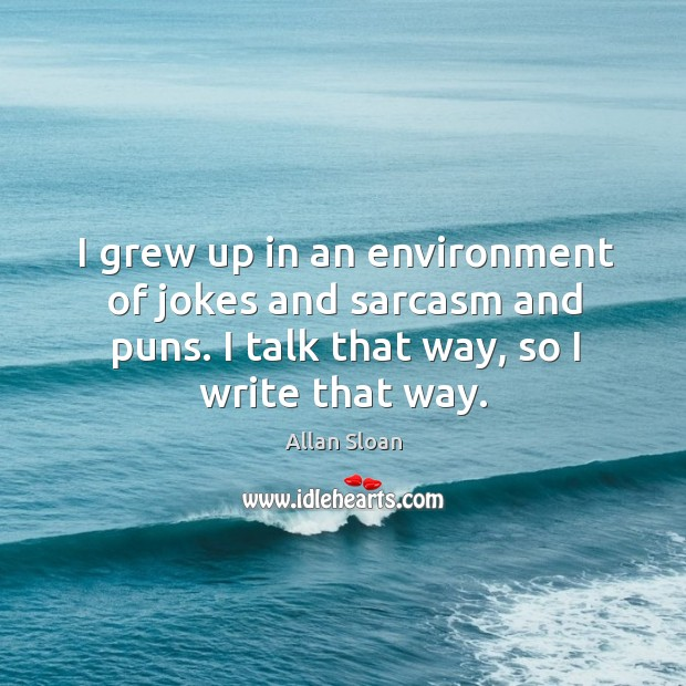 I grew up in an environment of jokes and sarcasm and puns. I talk that way, so I write that way. Image