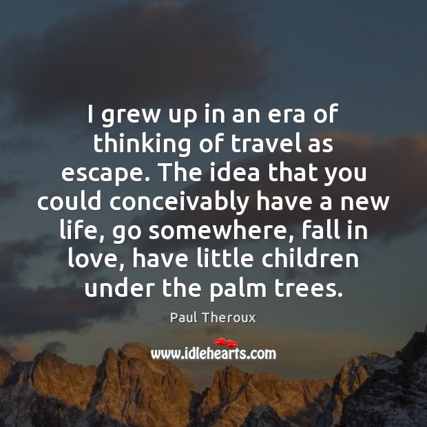 I grew up in an era of thinking of travel as escape. Paul Theroux Picture Quote