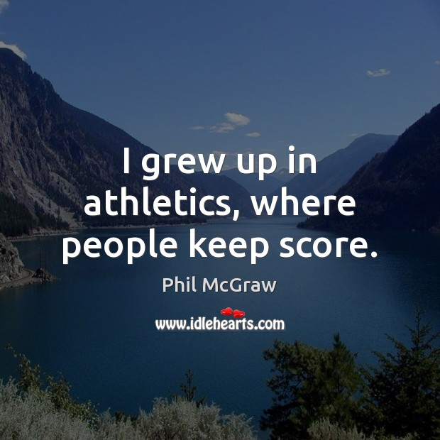 I grew up in athletics, where people keep score. Phil McGraw Picture Quote