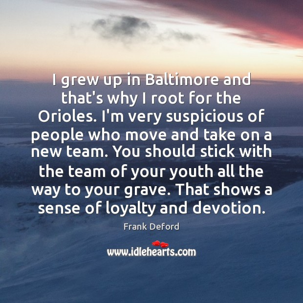 I grew up in Baltimore and that's why I root for the Image