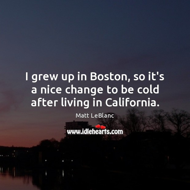 I grew up in Boston, so it's a nice change to be cold after living in California. Matt LeBlanc Picture Quote