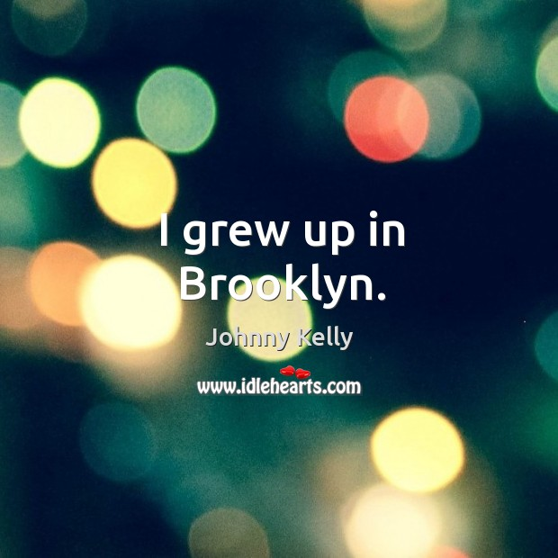I grew up in brooklyn. Johnny Kelly Picture Quote