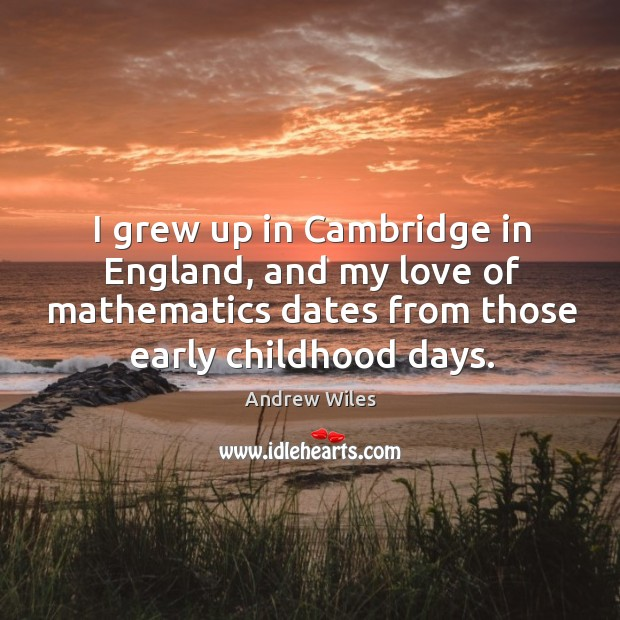 I grew up in cambridge in england, and my love of mathematics dates from those early childhood days. Andrew Wiles Picture Quote