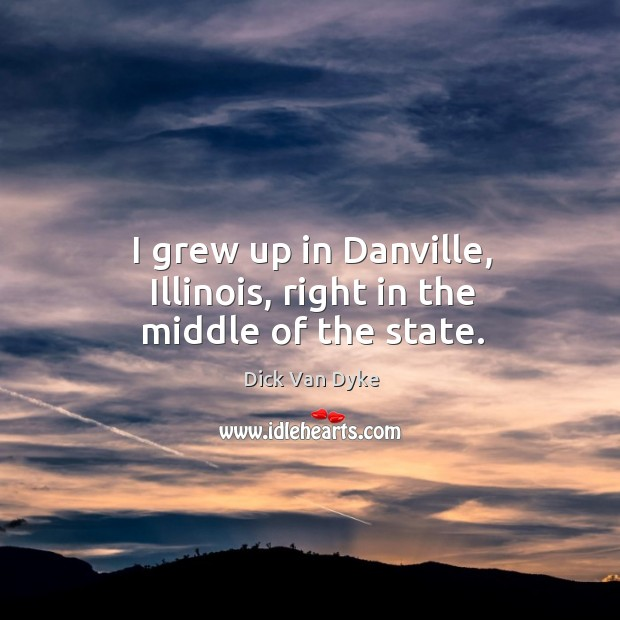 I grew up in danville, illinois, right in the middle of the state. Image