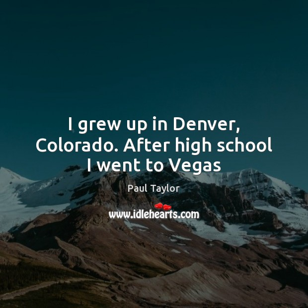 I grew up in Denver, Colorado. After high school I went to Vegas Image