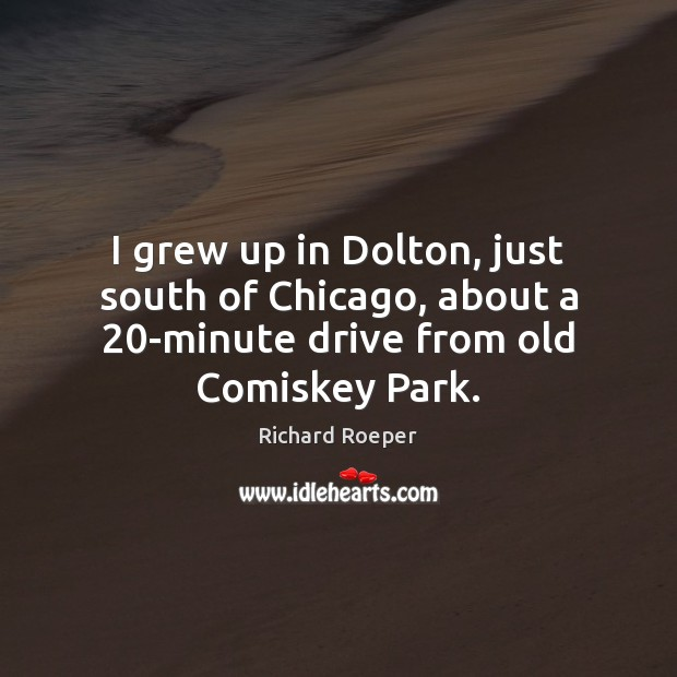 I grew up in Dolton, just south of Chicago, about a 20-minute Image
