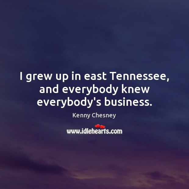 I grew up in east Tennessee, and everybody knew everybody's business. Image