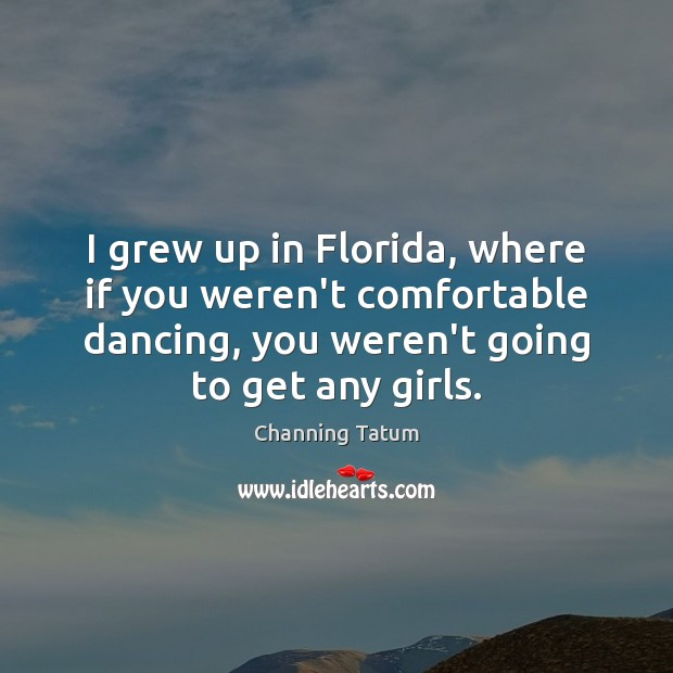 Image, I grew up in Florida, where if you weren't comfortable dancing, you