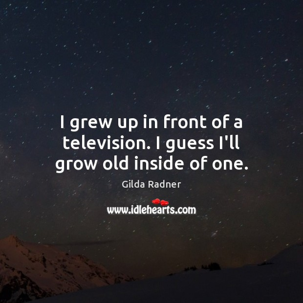 I grew up in front of a television. I guess I'll grow old inside of one. Image