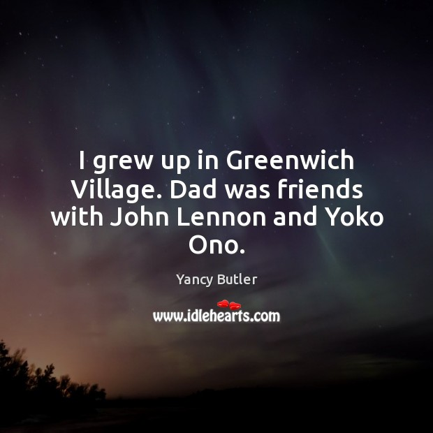 Image, I grew up in Greenwich Village. Dad was friends with John Lennon and Yoko Ono.