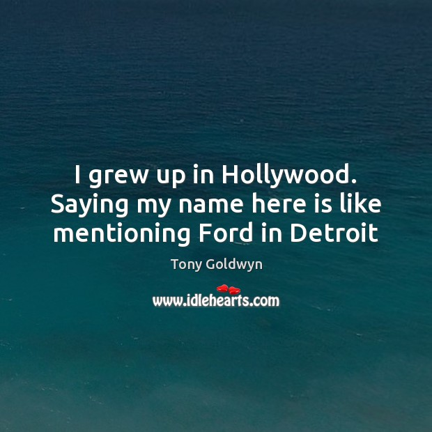 I grew up in Hollywood. Saying my name here is like mentioning Ford in Detroit Image