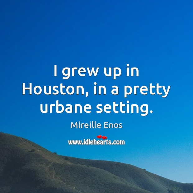I grew up in Houston, in a pretty urbane setting. Mireille Enos Picture Quote