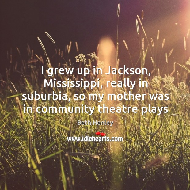 Image, I grew up in Jackson, Mississippi, really in suburbia, so my mother