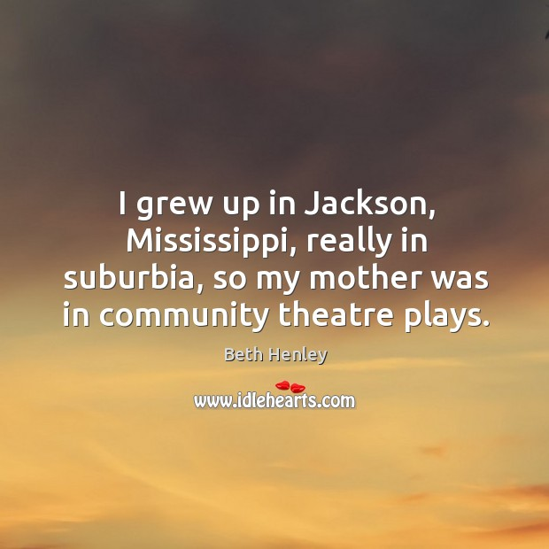I grew up in jackson, mississippi, really in suburbia, so my mother was in community theatre plays. Image