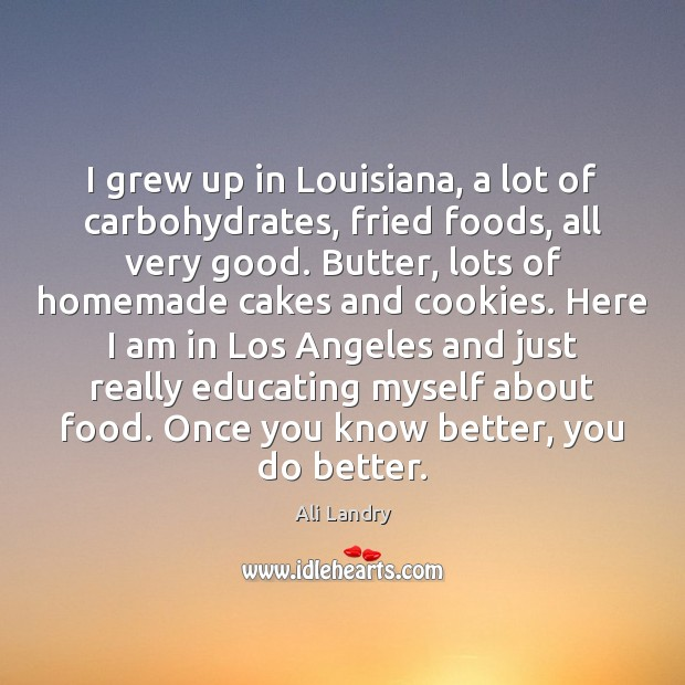 I grew up in Louisiana, a lot of carbohydrates, fried foods, all Ali Landry Picture Quote