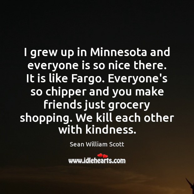 I grew up in Minnesota and everyone is so nice there. It Sean William Scott Picture Quote