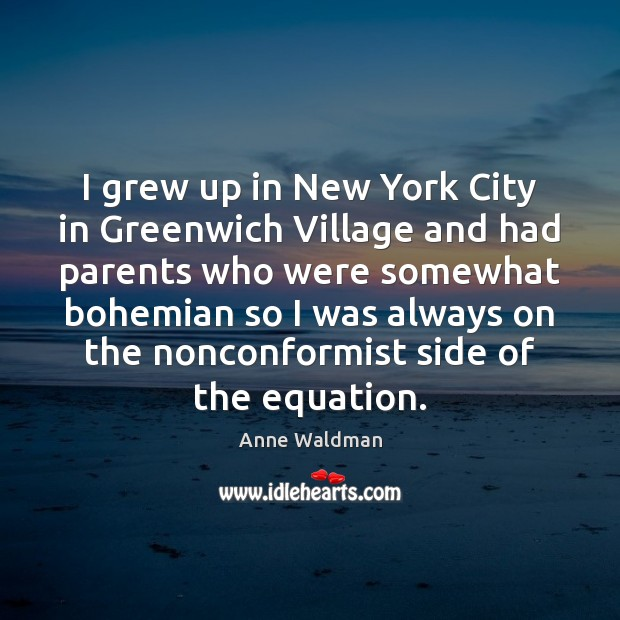 I grew up in New York City in Greenwich Village and had Anne Waldman Picture Quote