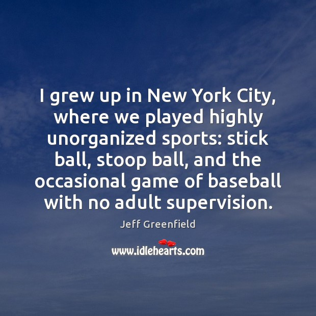 I grew up in New York City, where we played highly unorganized Sports Quotes Image
