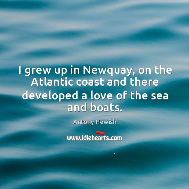 Image, I grew up in newquay, on the atlantic coast and there developed a love of the sea and boats.
