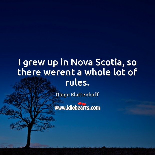 I grew up in Nova Scotia, so there werent a whole lot of rules. Image