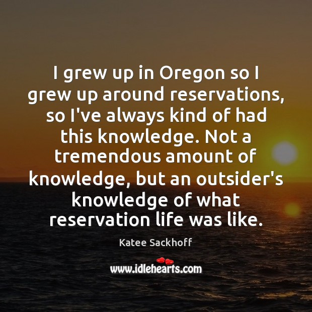 I grew up in Oregon so I grew up around reservations, so Katee Sackhoff Picture Quote
