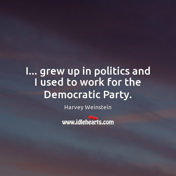 Image, I… grew up in politics and I used to work for the Democratic Party.