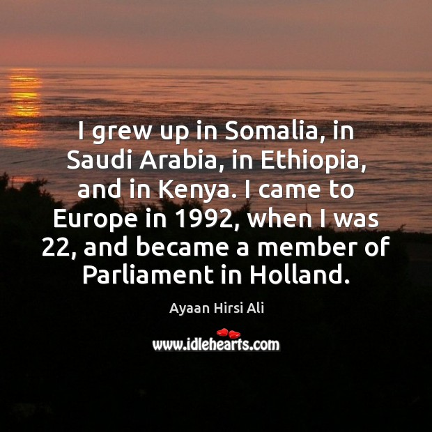 I grew up in Somalia, in Saudi Arabia, in Ethiopia, and in Ayaan Hirsi Ali Picture Quote