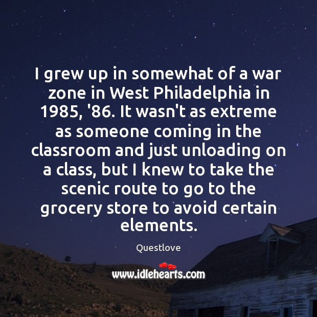 Image, I grew up in somewhat of a war zone in West Philadelphia