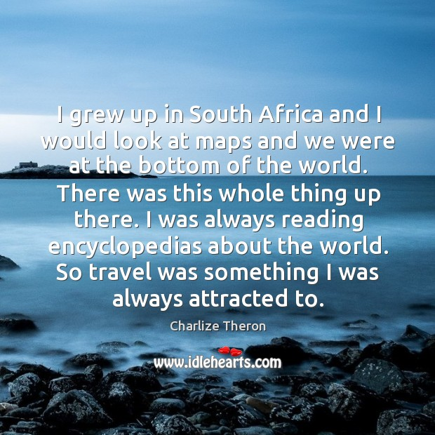 I grew up in south africa and I would look at maps and we were at the bottom of the world. Image