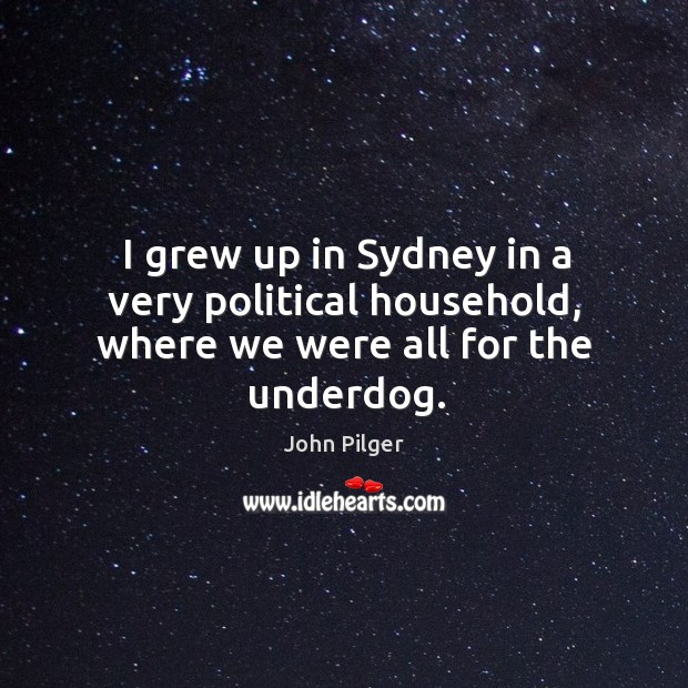 I grew up in sydney in a very political household, where we were all for the underdog. Image
