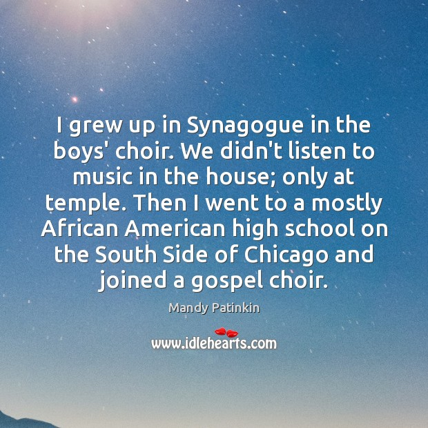 Image, I grew up in Synagogue in the boys' choir. We didn't listen