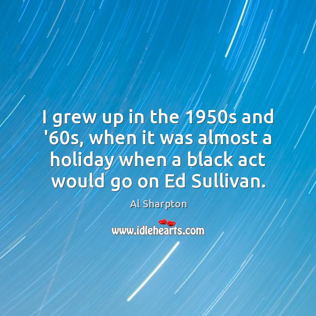 I grew up in the 1950s and '60s, when it was Al Sharpton Picture Quote