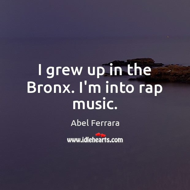Image, I grew up in the Bronx. I'm into rap music.