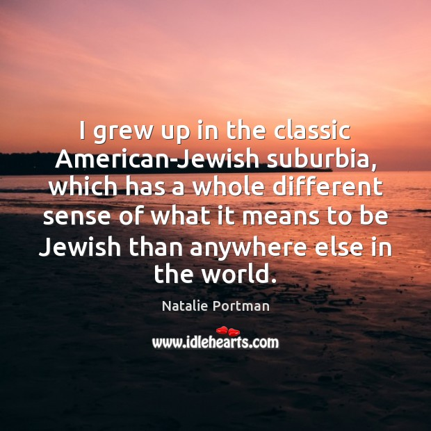 I grew up in the classic American-Jewish suburbia, which has a whole Natalie Portman Picture Quote