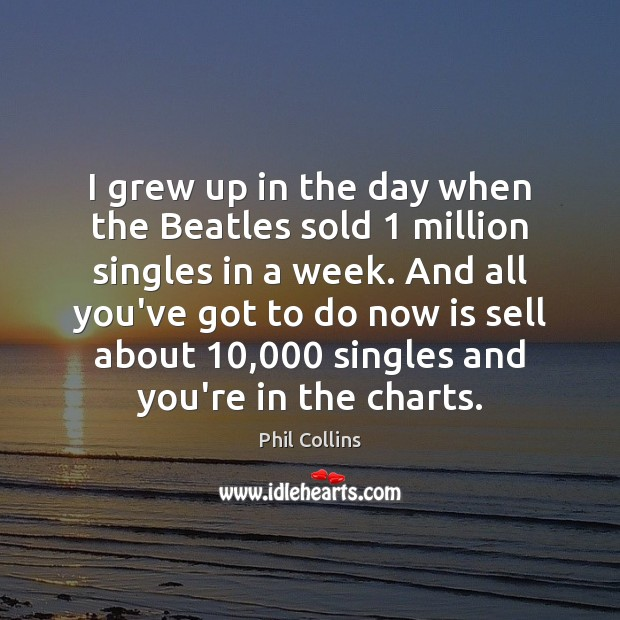 Image, I grew up in the day when the Beatles sold 1 million singles