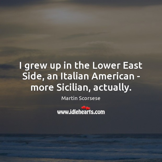 Image, I grew up in the Lower East Side, an Italian American – more Sicilian, actually.