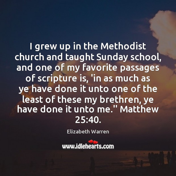 I grew up in the Methodist church and taught Sunday school, and Elizabeth Warren Picture Quote