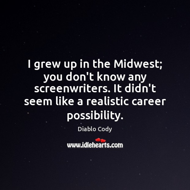 Image, I grew up in the Midwest; you don't know any screenwriters. It