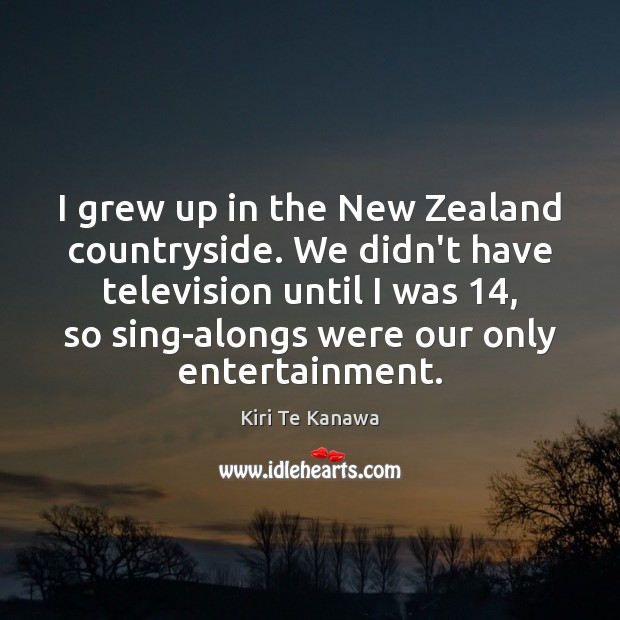 I grew up in the New Zealand countryside. We didn't have television Kiri Te Kanawa Picture Quote