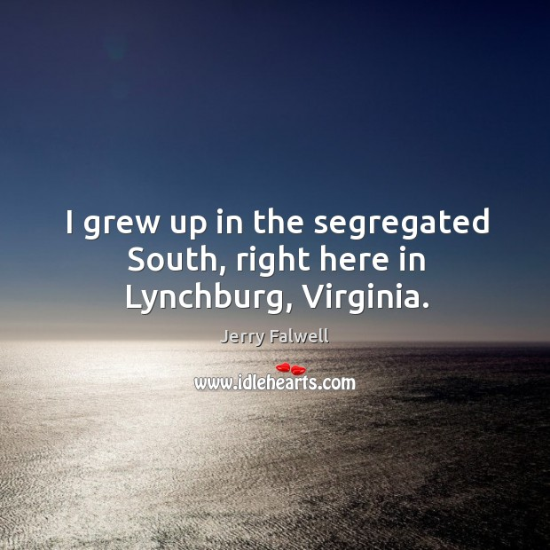 I grew up in the segregated south, right here in lynchburg, virginia. Image