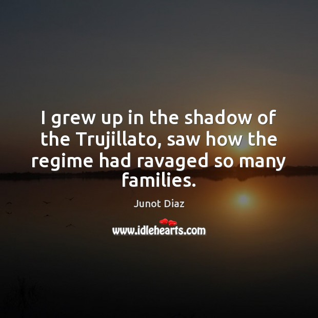 I grew up in the shadow of the Trujillato, saw how the Junot Diaz Picture Quote