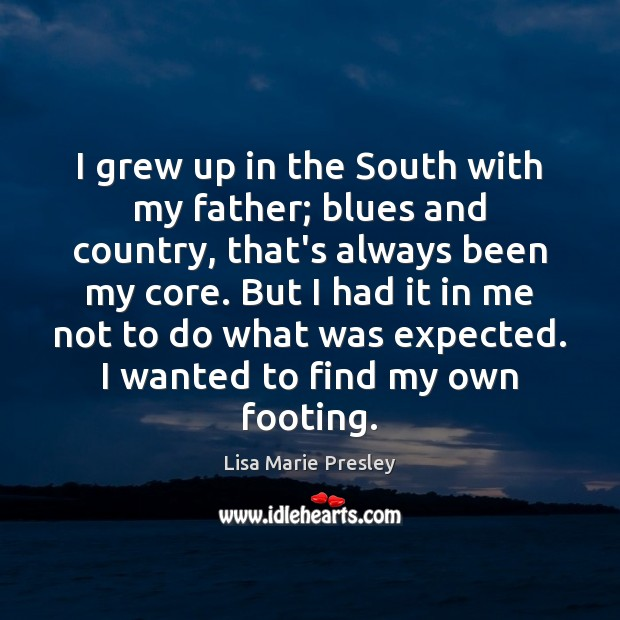 I grew up in the South with my father; blues and country, Lisa Marie Presley Picture Quote