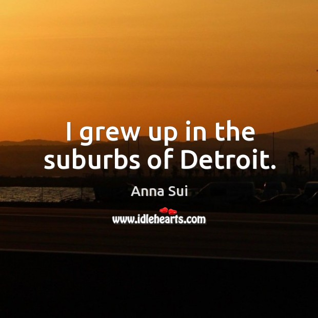 Image, I grew up in the suburbs of detroit.
