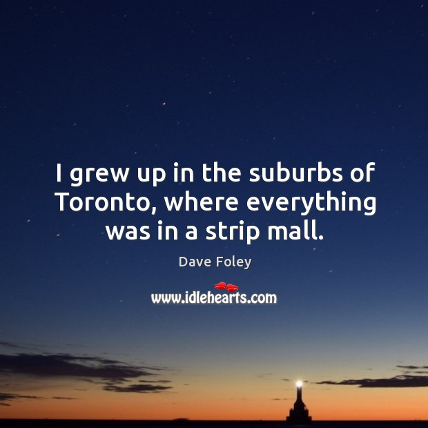 I grew up in the suburbs of toronto, where everything was in a strip mall. Dave Foley Picture Quote