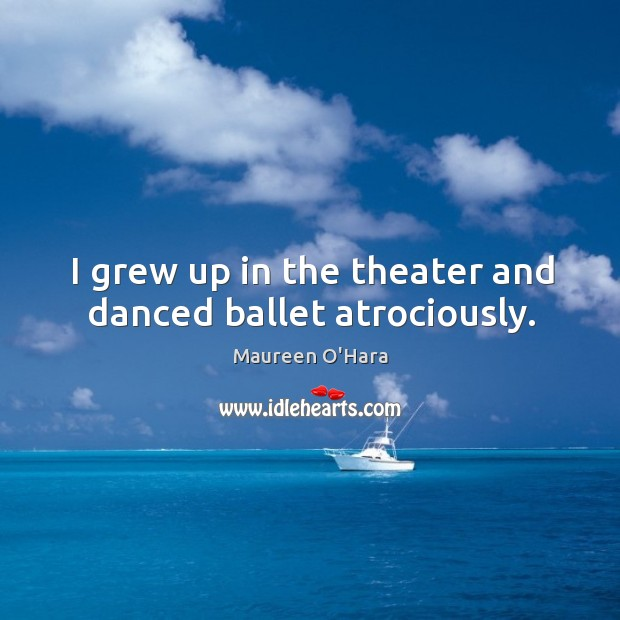 Image, I grew up in the theater and danced ballet atrociously.