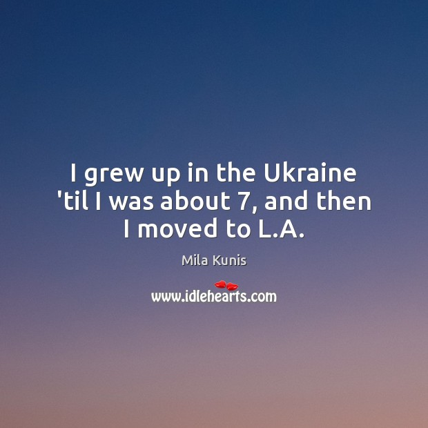 I grew up in the Ukraine 'til I was about 7, and then I moved to L.A. Image