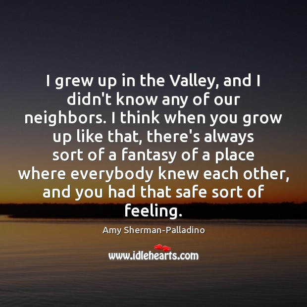 Image, I grew up in the Valley, and I didn't know any of