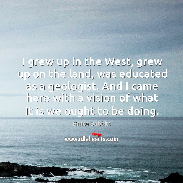 I grew up in the west, grew up on the land, was educated as a geologist. Image